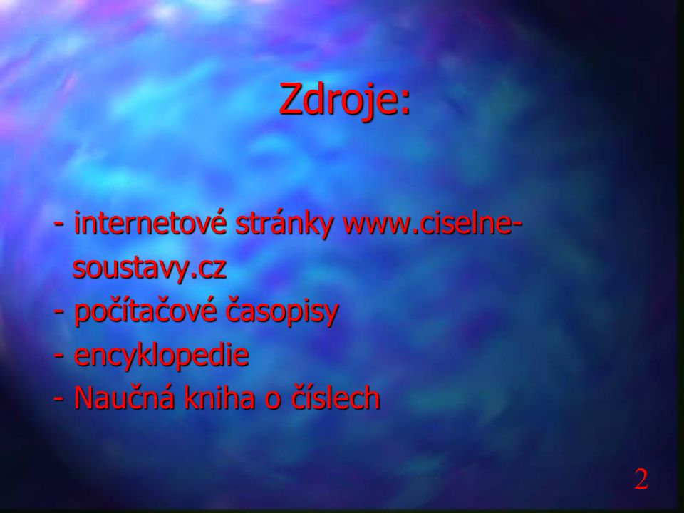 Zdroje: - internetové stránky www.ciselne- soustavy.cz soustavy.cz - počítačové časopisy - encyklopedie - Naučná kniha o číslech 2