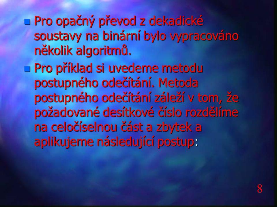n Pro opačný převod z dekadické soustavy na binární bylo vypracováno několik algoritmů. n Pro příklad si uvedeme metodu postupného odečítání. Metoda p