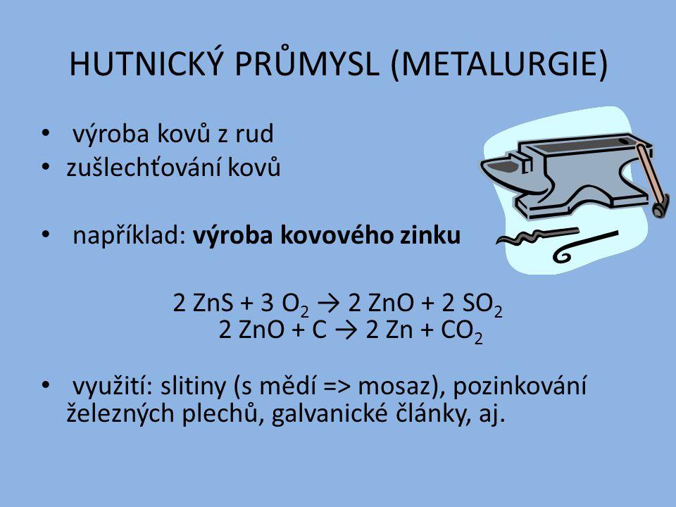 HUTNICKÝ PRŮMYSL (METALURGIE) výroba kovů z rud zušlechťování kovů například: výroba kovového zinku 2 ZnS + 3 O 2 → 2 ZnO + 2 SO 2 2 ZnO + C → 2 Zn + CO 2 využití: slitiny (s mědí => mosaz), pozinkování železných plechů, galvanické články, aj.