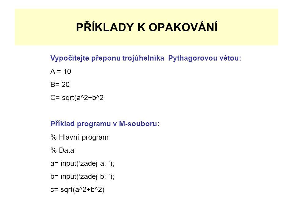 PŘÍKLADY K OPAKOVÁNÍ Vypočítejte přeponu trojúhelníka Pythagorovou větou: A = 10 B= 20 C= sqrt(a^2+b^2 Příklad programu v M-souboru: % Hlavní program % Data a= input('zadej a: '); b= input('zadej b: '); c= sqrt(a^2+b^2)