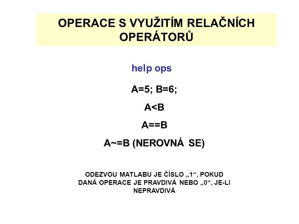 """OPERACE S VYUŽITÍM RELAČNÍCH OPERÁTORŮ A=5; B=6; A<B A==B A~=B (NEROVNÁ SE) ODEZVOU MATLABU JE ČÍSLO """"1 , POKUD DANÁ OPERACE JE PRAVDIVÁ NEBO """"0 , JE-LI NEPRAVDIVÁ help ops"""