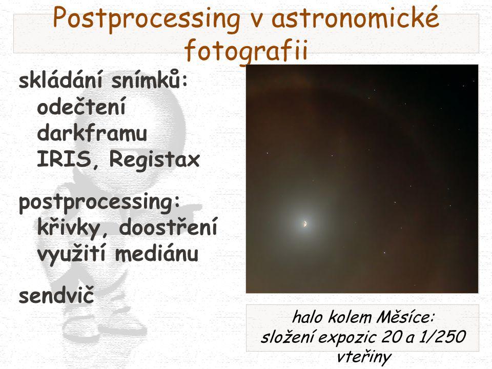 Postprocessing v astronomické fotografii skládání snímků: odečtení darkframu IRIS, Registax postprocessing: křivky, doostření využití mediánu sendvič halo kolem Měsíce: složení expozic 20 a 1/250 vteřiny