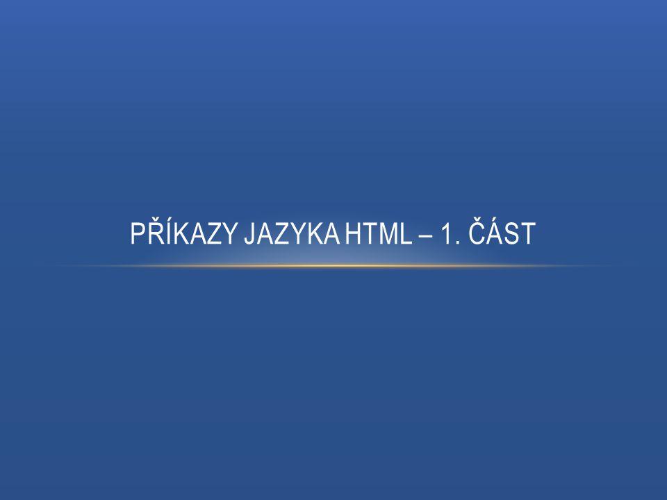 PŘÍKAZY JAZYKA HTML Pomocí příkazů (značek) formátujeme text podobně, jako v programu Word, Příkazy jazyka HTML dělíme na párové a nepárové, Párové příkazy se skládají z počáteční a koncové značky, Rozdíl mezi nimi je pouze v lomítku u koncové značky, Př.: - počáteční značka, - koncová značka, Nepárových značek je ve srovnání s těmi párovými nesrovnatelně méně, Patří mezi ně především značky: - značka pro vložení obrázku, - značka pro odřádkování, náhrada za klávesu ENTER.