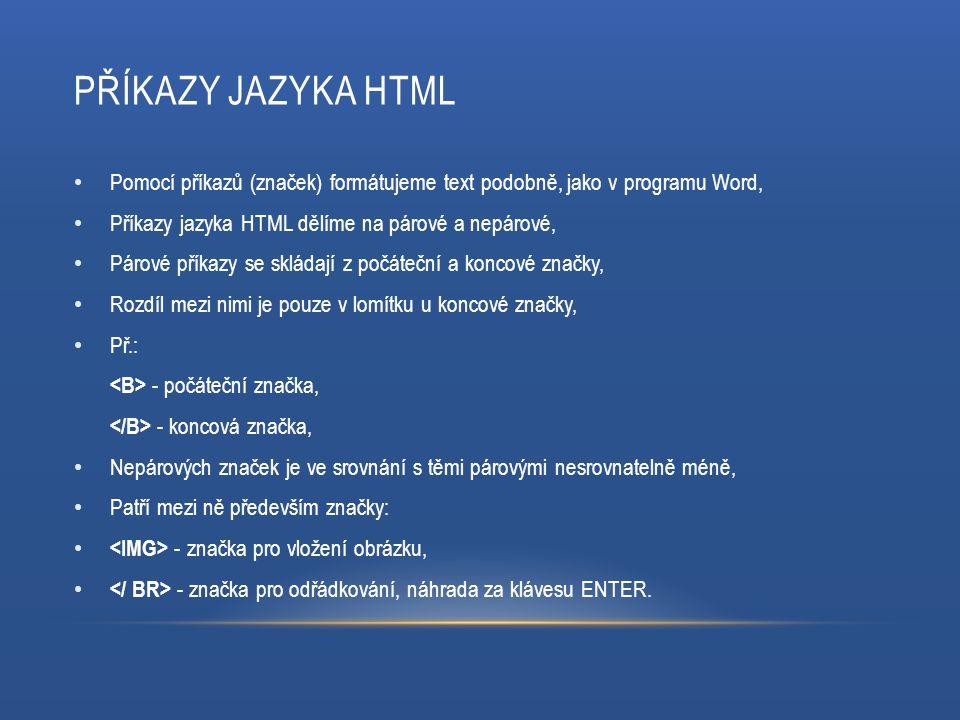 STRUKTURA DOKUMENTU Každá webová stránka obsahuje hlavičku a tělo, Na začátku a na konci stránky je příkaz, hlavička webové stránky, jsou zde obsaženy důležité informace pro prohlížeč, tělo webové stránky, vše, co se nachází mezi příkazy a se zobrazí v internetovém prohlížeči,