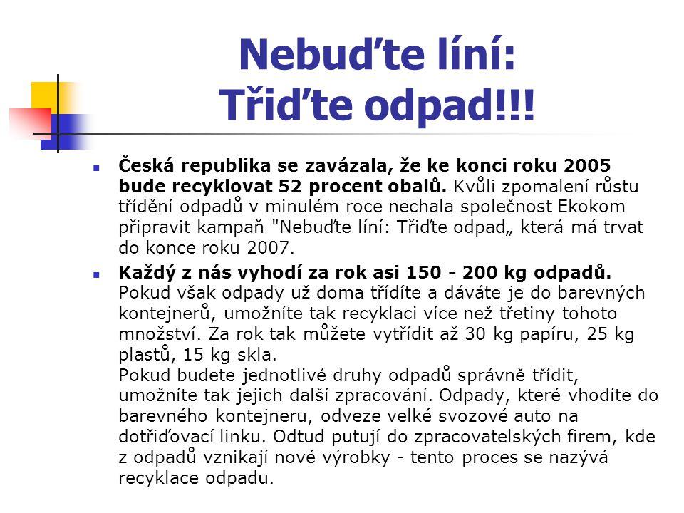 Nebuďte líní: Třiďte odpad!!! Česká republika se zavázala, že ke konci roku 2005 bude recyklovat 52 procent obalů. Kvůli zpomalení růstu třídění odpad