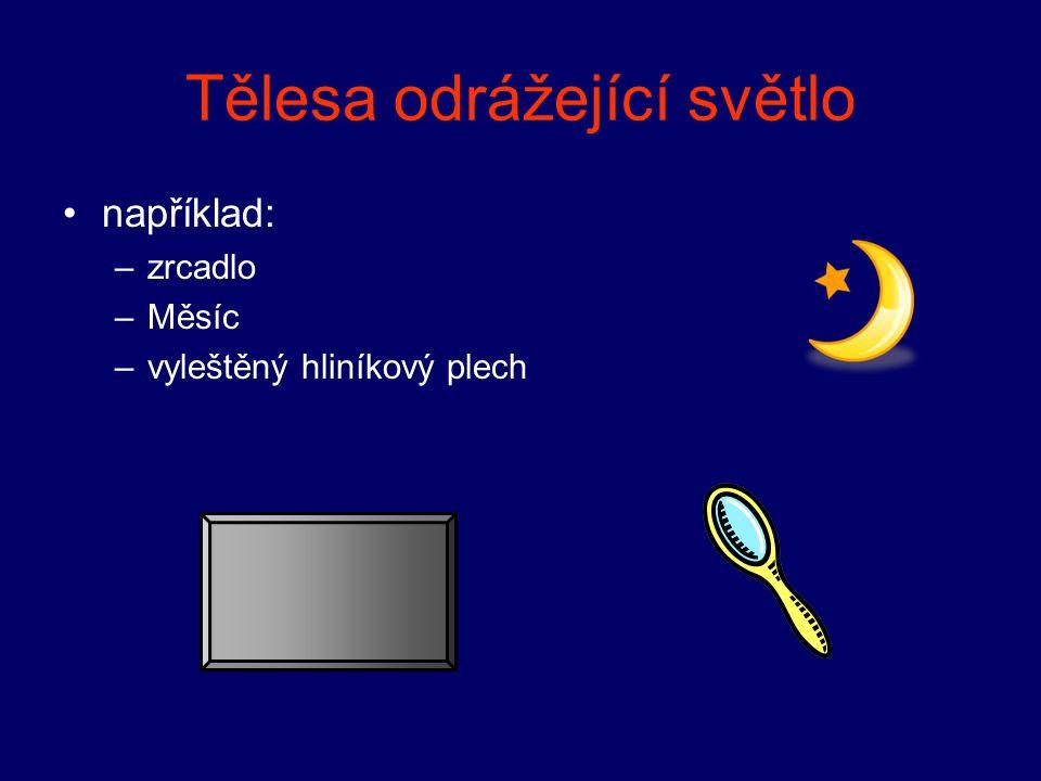 Tělesa odrážející světlo například: –zrcadlo –Měsíc –vyleštěný hliníkový plech