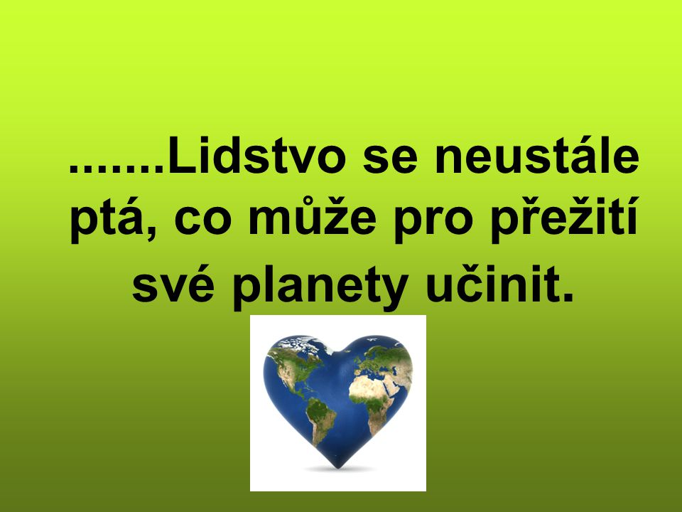 .......Lidstvo se neustále ptá, co může pro přežití své planety učinit.