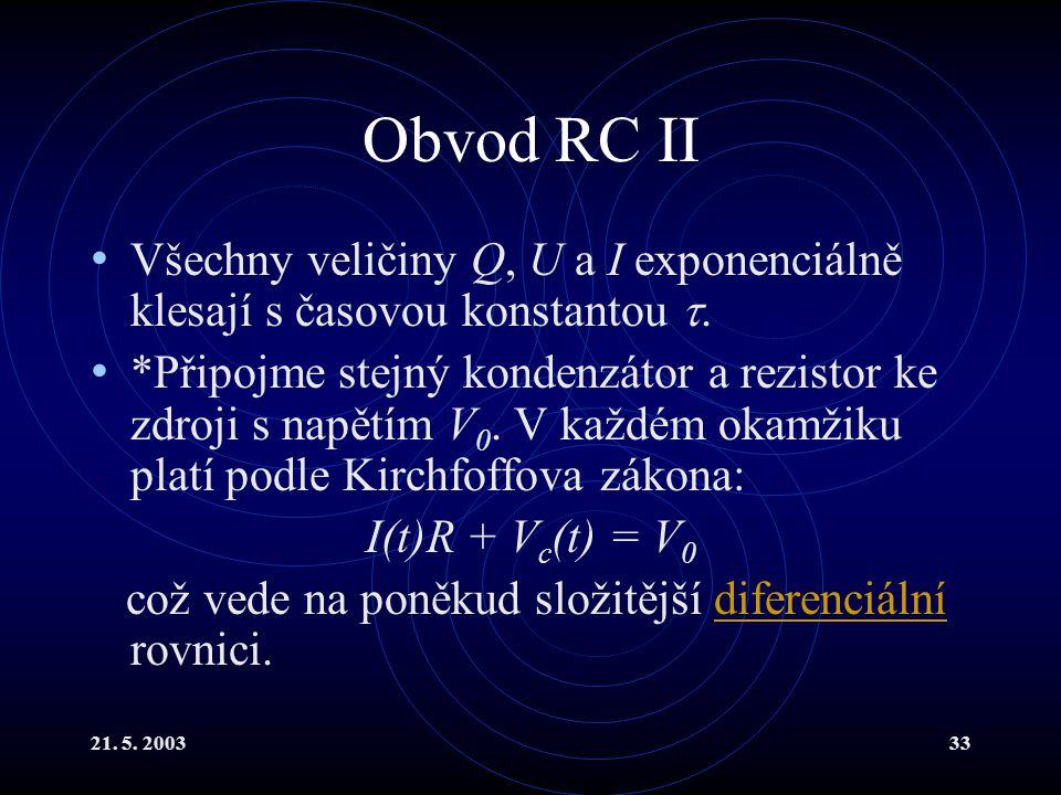 21.5. 200333 Obvod RC II Všechny veličiny Q, U a I exponenciálně klesají s časovou konstantou .