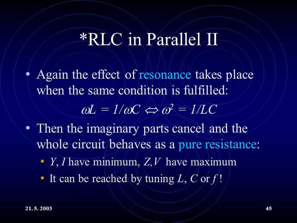 21. 5. 200345 *RLC in Parallel II Again the effect of resonance takes place when the same condition is fulfilled:  L = 1/  C   2 = 1/LC Then the i