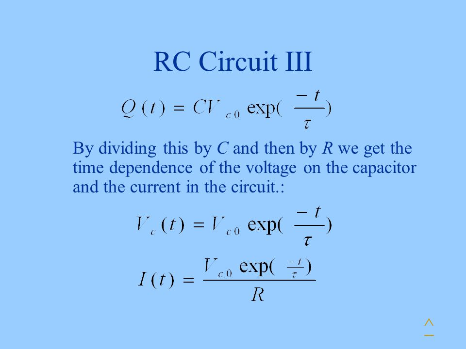 RC Circuit III By dividing this by C and then by R we get the time dependence of the voltage on the capacitor and the current in the circuit.: ^