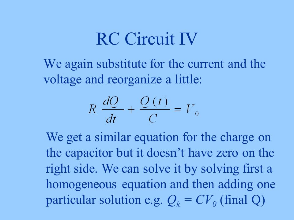 RC Circuit IV We again substitute for the current and the voltage and reorganize a little: We get a similar equation for the charge on the capacitor but it doesn't have zero on the right side.