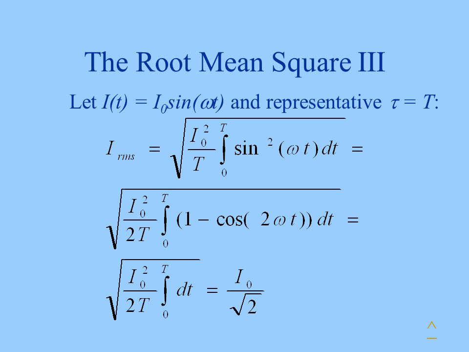 The Root Mean Square III Let I(t) = I 0 sin(  t) and representative  = T: ^