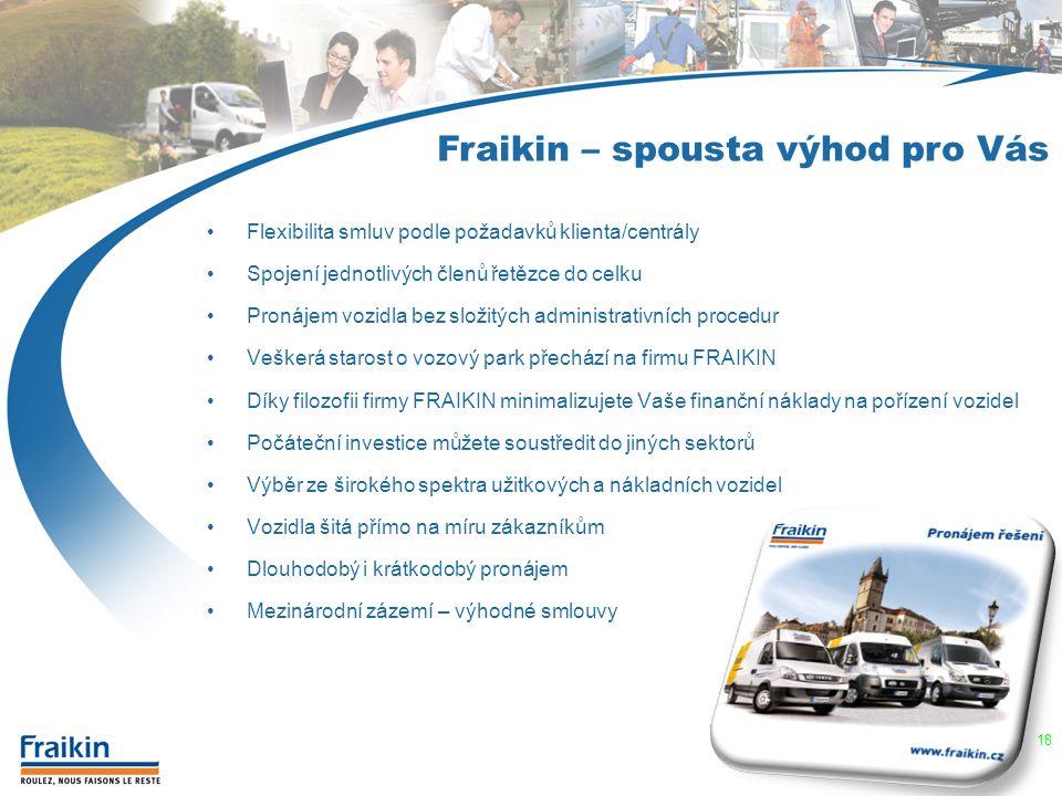 Flexibilita smluv podle požadavků klienta/centrály Spojení jednotlivých členů řetězce do celku Pronájem vozidla bez složitých administrativních procedur Veškerá starost o vozový park přechází na firmu FRAIKIN Díky filozofii firmy FRAIKIN minimalizujete Vaše finanční náklady na pořízení vozidel Počáteční investice můžete soustředit do jiných sektorů Výběr ze širokého spektra užitkových a nákladních vozidel Vozidla šitá přímo na míru zákazníkům Dlouhodobý i krátkodobý pronájem Mezinárodní zázemí – výhodné smlouvy Fraikin – spousta výhod pro Vás 18
