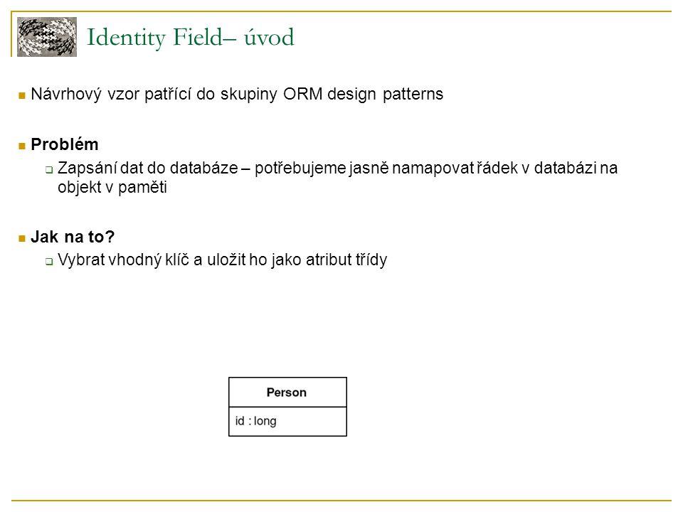 Identity Field– úvod Návrhový vzor patřící do skupiny ORM design patterns Problém  Zapsání dat do databáze – potřebujeme jasně namapovat řádek v databázi na objekt v paměti Jak na to.