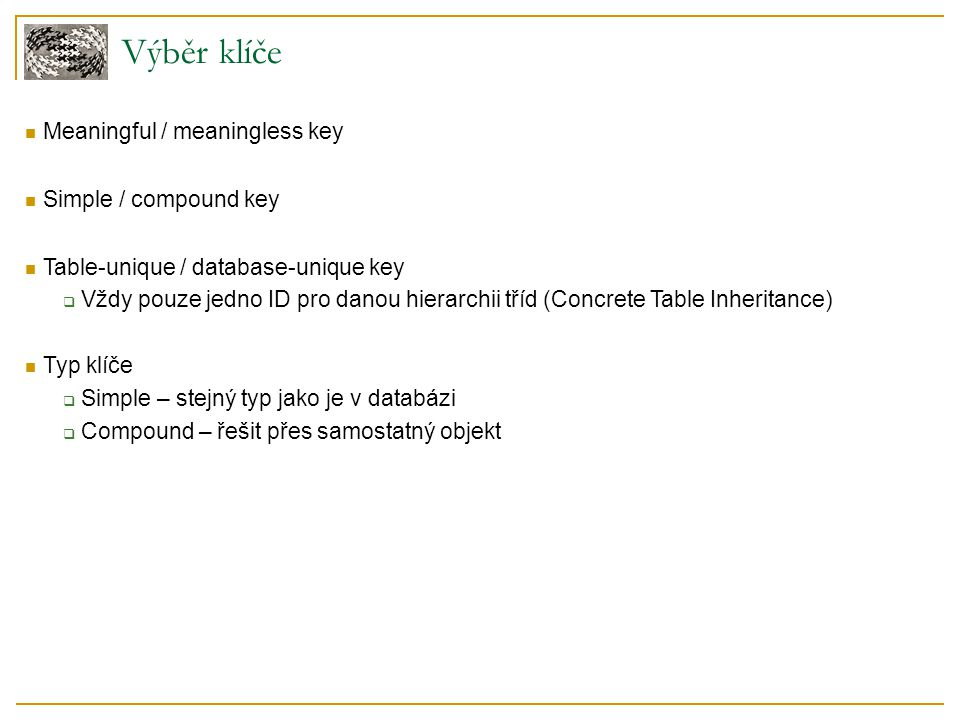 Výběr klíče Meaningful / meaningless key Simple / compound key Table-unique / database-unique key  Vždy pouze jedno ID pro danou hierarchii tříd (Concrete Table Inheritance) Typ klíče  Simple – stejný typ jako je v databázi  Compound – řešit přes samostatný objekt