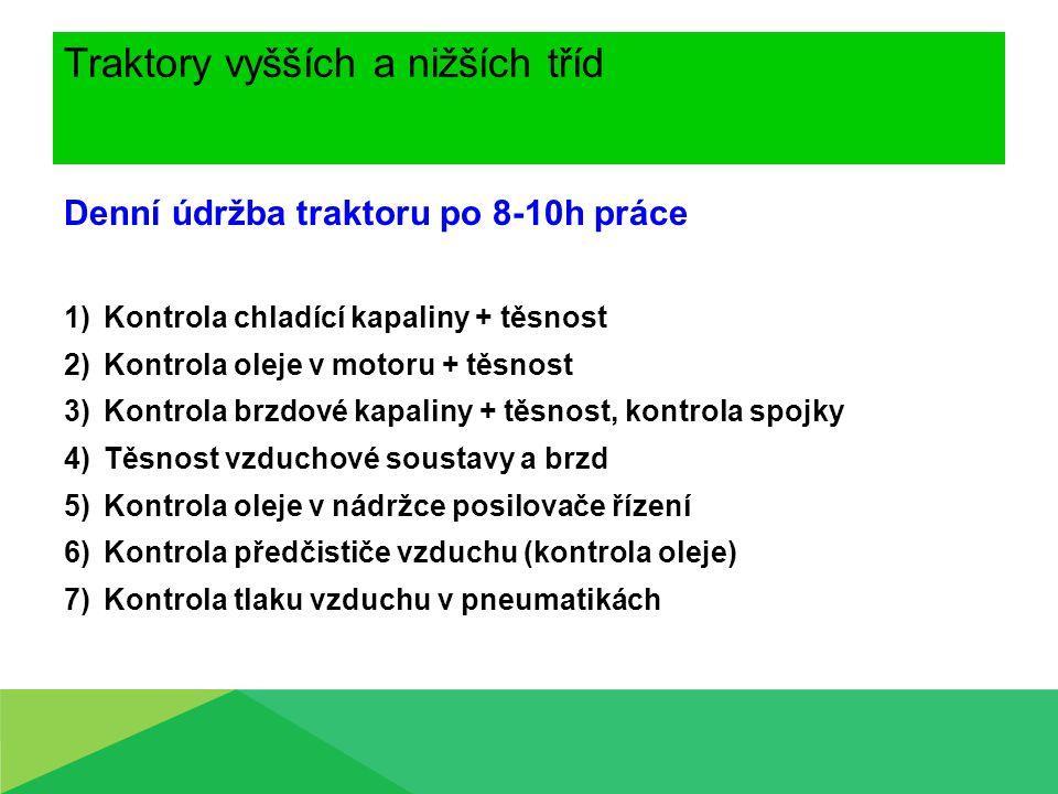 Traktory vyšších a nižších tříd Denní údržba traktoru po 8-10h práce 8)Kontrola šroubových spojů 9)Stav závěsných a přívěsných zařízení 10) Očištění stroje 11) Kontrola vnějšího a vnitřního hydraulického okruhu 12) Kontrola oleje v převodovce + těsnost 13) Kontrola elektroinstalace 14) Kontrola paliva + těsnost 15) Kontrola vybavení vozidla podle patní vyhlášky (žárovky, pneu.měřič, vesta, lékárnička,trojúhelník,zvedák)