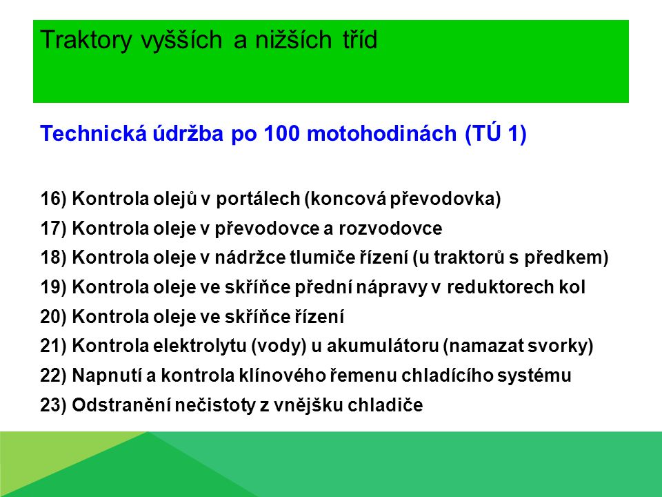 Traktory vyšších a nižších tříd Technická údržba po 100 motohodinách (TÚ 1) 16) Kontrola olejů v portálech (koncová převodovka) 17) Kontrola oleje v p