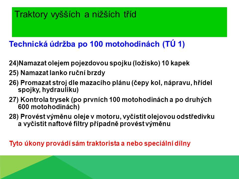 Traktory vyšších a nižších tříd Technická údržba po 100 motohodinách (TÚ 1) 24)Namazat olejem pojezdovou spojku (ložisko) 10 kapek 25) Namazat lanko r