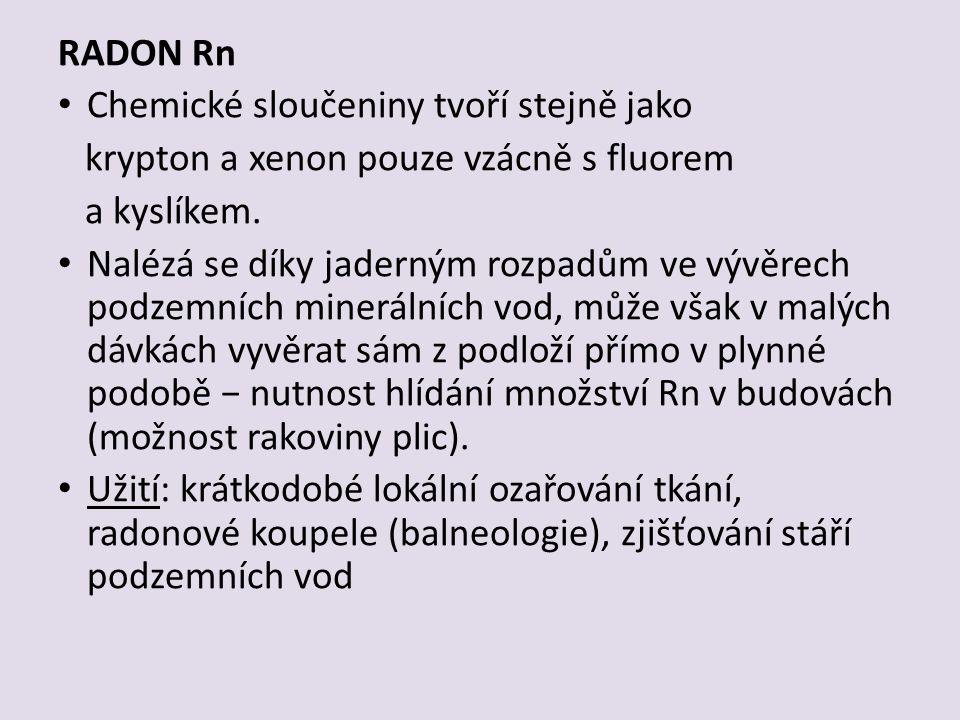 RADON Rn Chemické sloučeniny tvoří stejně jako krypton a xenon pouze vzácně s fluorem a kyslíkem.