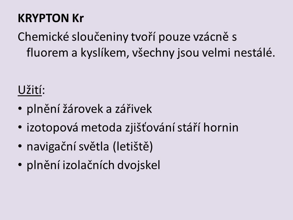 KRYPTON Kr Chemické sloučeniny tvoří pouze vzácně s fluorem a kyslíkem, všechny jsou velmi nestálé.