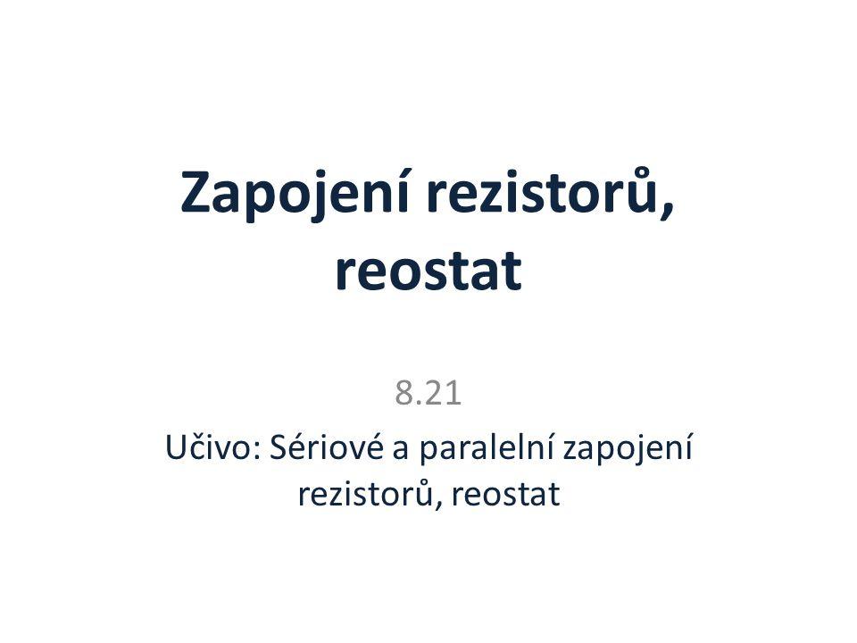 Zapojení rezistorů, reostat 8.21 Učivo: Sériové a paralelní zapojení rezistorů, reostat