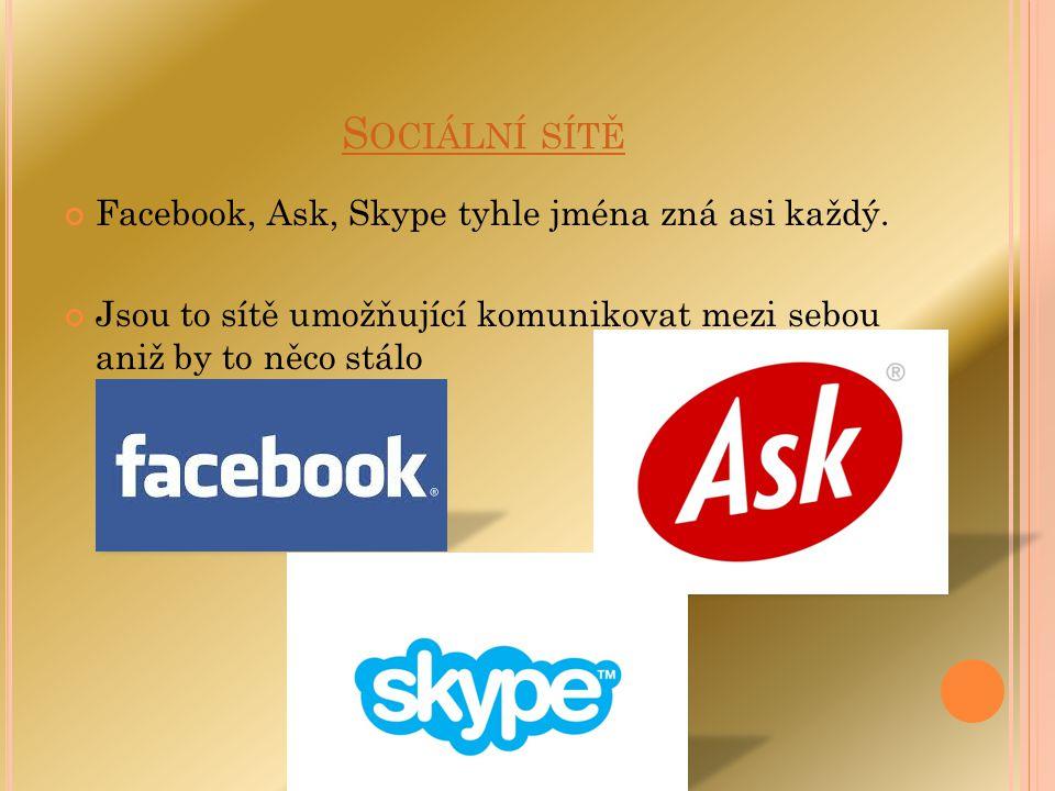 S OCIÁLNÍ SÍTĚ Facebook, Ask, Skype tyhle jména zná asi každý. Jsou to sítě umožňující komunikovat mezi sebou aniž by to něco stálo