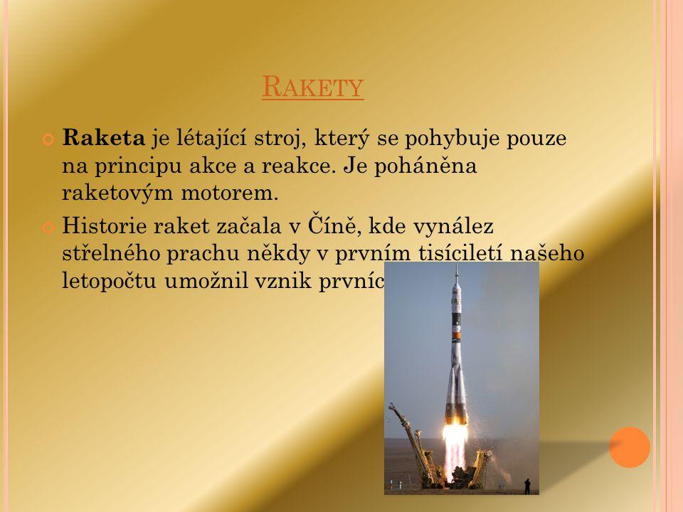 R AKETY Raketa je létající stroj, který se pohybuje pouze na principu akce a reakce. Je poháněna raketovým motorem. Historie raket začala v Číně, kde