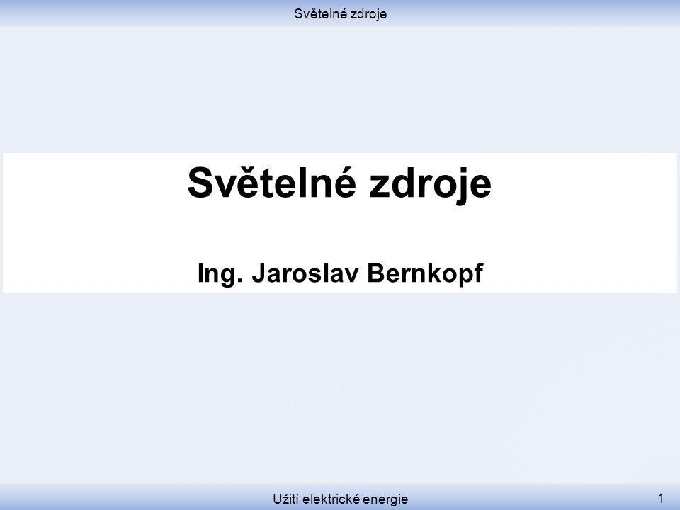 Světelné zdroje Užití elektrické energie 1 Světelné zdroje Ing. Jaroslav Bernkopf