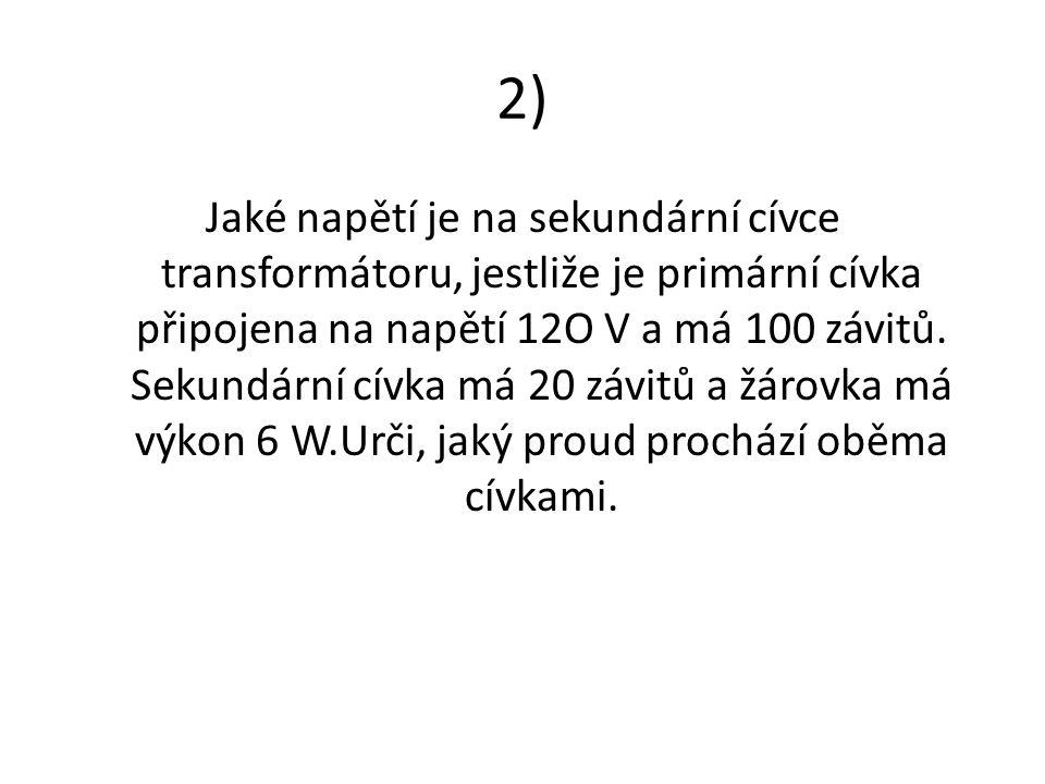 2) Jaké napětí je na sekundární cívce transformátoru, jestliže je primární cívka připojena na napětí 12O V a má 100 závitů. Sekundární cívka má 20 záv