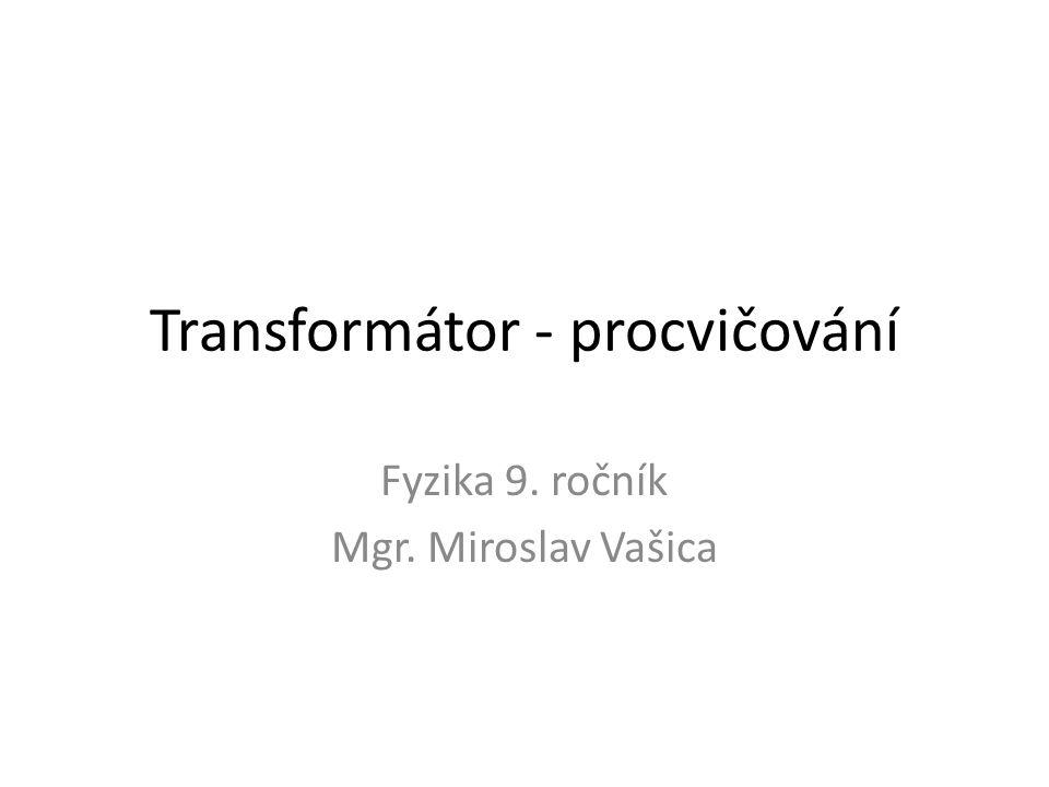 Transformátor - procvičování Fyzika 9. ročník Mgr. Miroslav Vašica