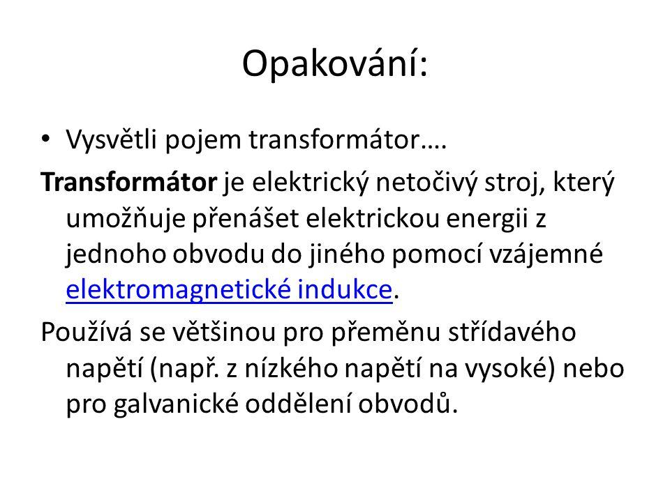 Opakování: Vysvětli pojem transformátor…. Transformátor je elektrický netočivý stroj, který umožňuje přenášet elektrickou energii z jednoho obvodu do