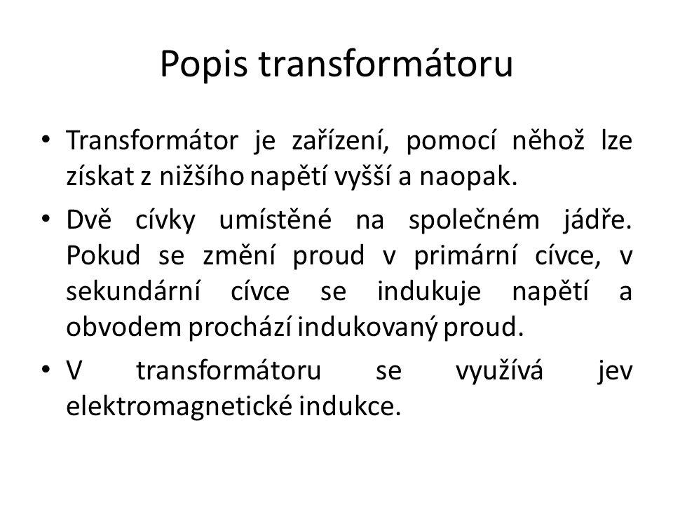 Popis transformátoru Transformátor je zařízení, pomocí něhož lze získat z nižšího napětí vyšší a naopak. Dvě cívky umístěné na společném jádře. Pokud
