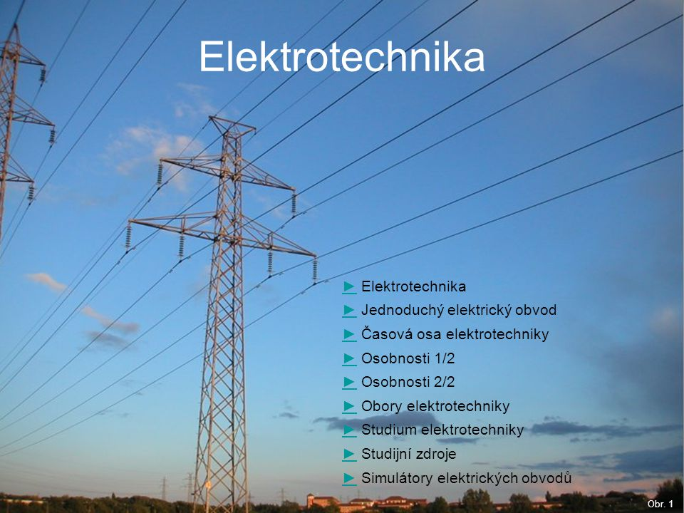 Elektrotechnika ►► Elektrotechnika ►► Jednoduchý elektrický obvod ►► Časová osa elektrotechniky ►► Osobnosti 1/2 ►► Osobnosti 2/2 ►► Obory elektrotech