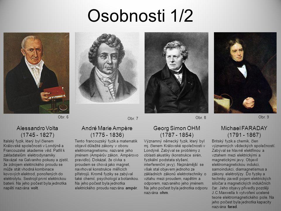 Osobnosti 1/2 Obr. 6 Obr. 7 Obr. 8 Obr. 9 Alessandro Volta (1745 - 1827) André Marie Ampère (1775 - 1836) Georg Simon OHM (1787 - 1854) Michael FARADA