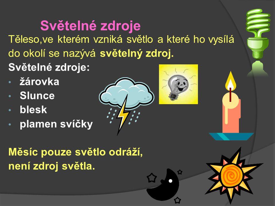 Světelné zdroje Těleso,ve kterém vzniká světlo a které ho vysílá do okolí se nazývá světelný zdroj. Světelné zdroje: žárovka Slunce blesk plamen svíčk