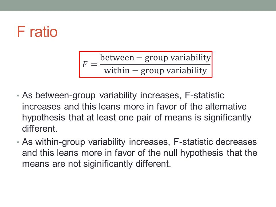 F ratio As between-group variability increases, F-statistic increases and this leans more in favor of the alternative hypothesis that at least one pair of means is significantly different.