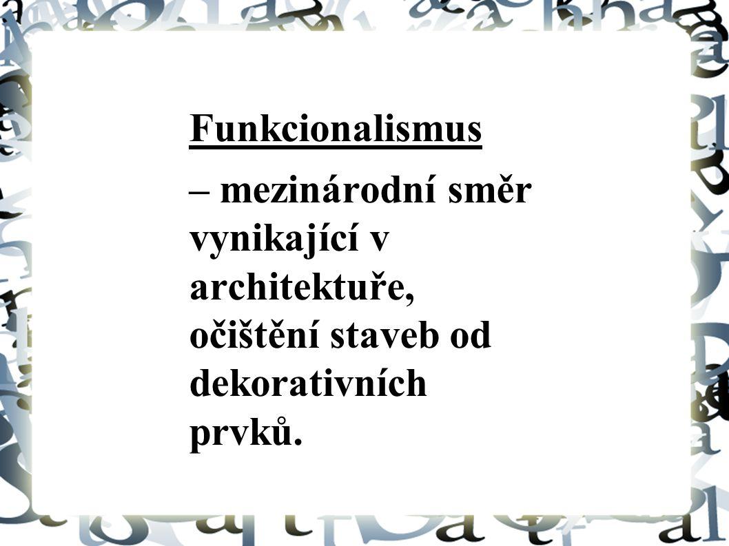 Funkcionalismus – mezinárodní směr vynikající v architektuře, očištění staveb od dekorativních prvků.