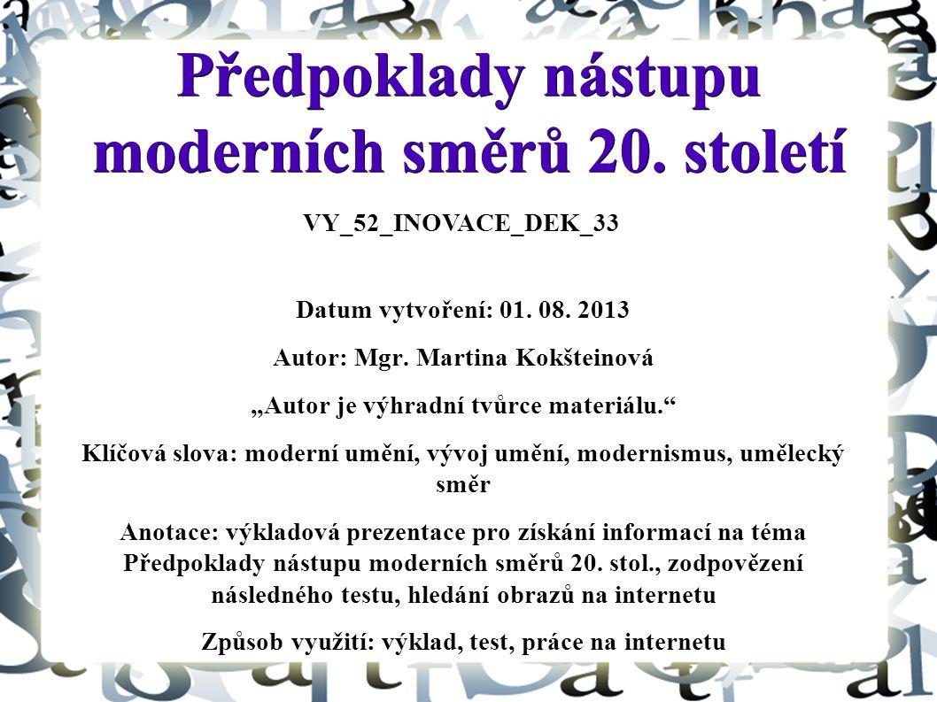 """Předpoklady nástupu moderních směrů 20. století Datum vytvoření: 01. 08. 2013 Autor: Mgr. Martina Kokšteinová """"Autor je výhradní tvůrce materiálu."""" Kl"""