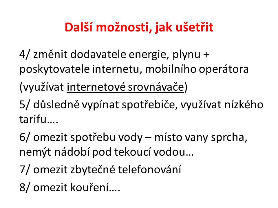 Další možnosti, jak ušetřit 4/ změnit dodavatele energie, plynu + poskytovatele internetu, mobilního operátora (využívat internetové srovnávače) 5/ důsledně vypínat spotřebiče, využívat nízkého tarifu….