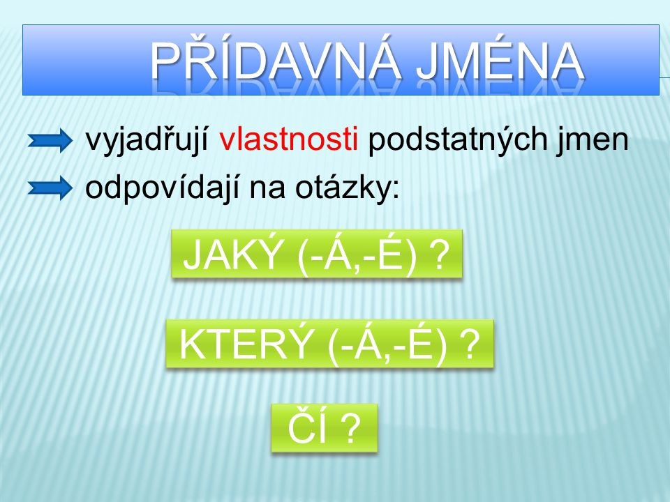 vyjadřují vlastnosti podstatných jmen odpovídají na otázky: JAKÝ (-Á,-É) ? KTERÝ (-Á,-É) ? ČÍ ?