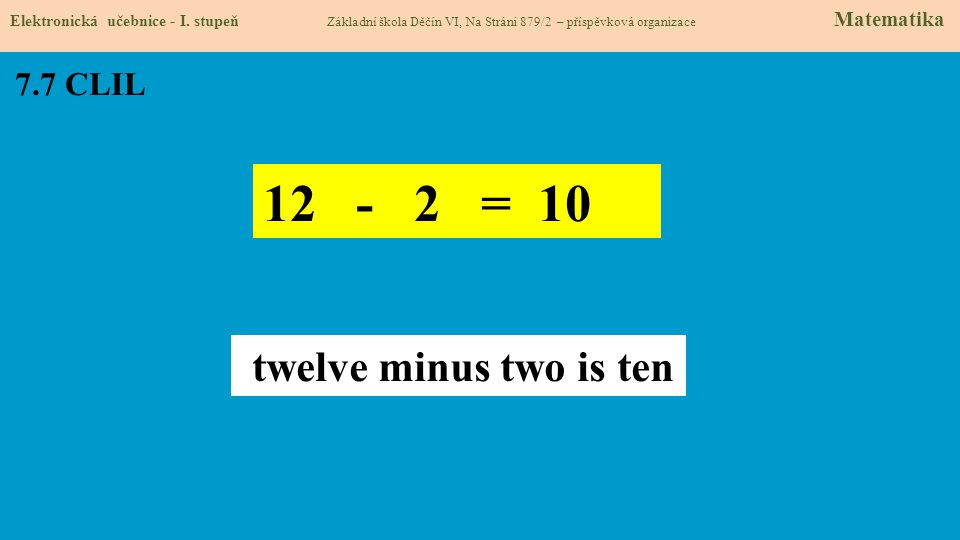 7.7 CLIL Elektronická učebnice - I. stupeň Základní škola Děčín VI, Na Stráni 879/2 – příspěvková organizace Matematika 12 - 2 = 10 twelve minus two i