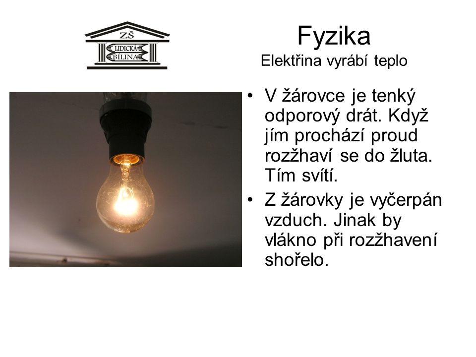 Fyzika Elektřina vyrábí teplo V žárovce je tenký odporový drát. Když jím prochází proud rozžhaví se do žluta. Tím svítí. Z žárovky je vyčerpán vzduch.