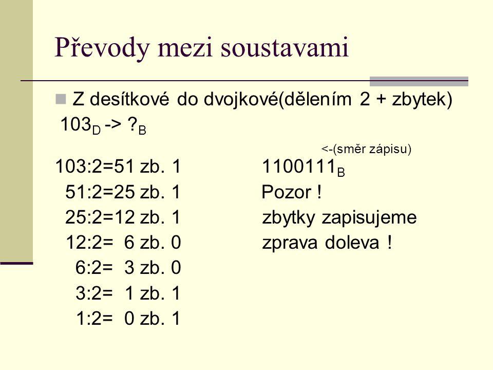 Převody mezi soustavami Z desítkové do dvojkové(dělením 2 + zbytek) 103 D -> ? B <-(směr zápisu) 103:2=51 zb. 1 1100111 B 51:2=25 zb. 1 Pozor ! 25:2=1