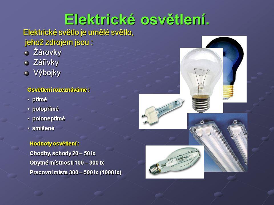 Elektrické osvětlení. Elektrické světlo je umělé světlo, jehož zdrojem jsou : jehož zdrojem jsou :ŽárovkyZářivkyVýbojky Osvětlení rozeznáváme : přímé