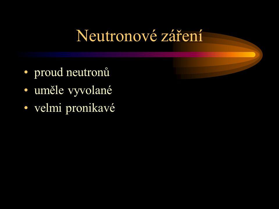 Neutronové záření proud neutronů uměle vyvolané velmi pronikavé