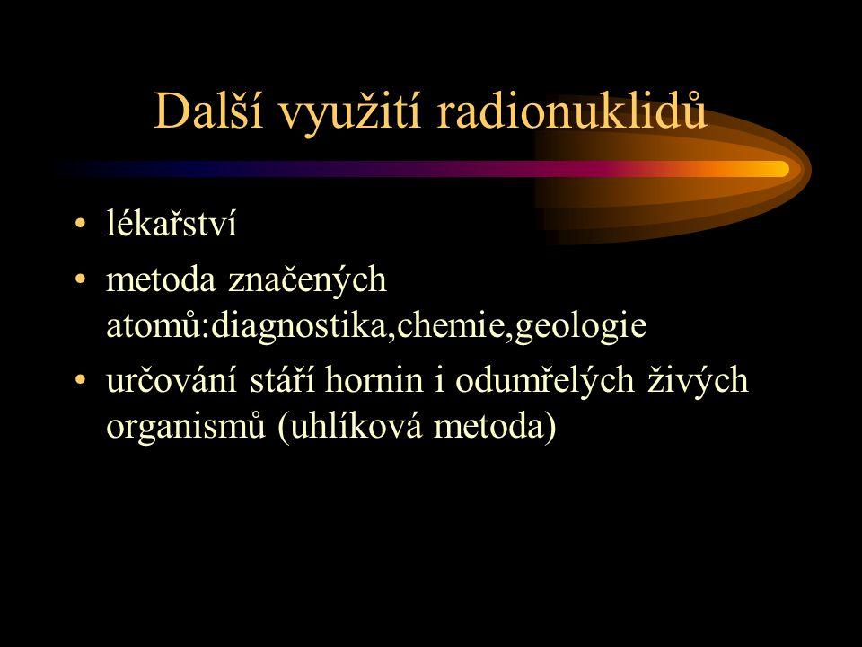 Další využití radionuklidů lékařství metoda značených atomů:diagnostika,chemie,geologie určování stáří hornin i odumřelých živých organismů (uhlíková