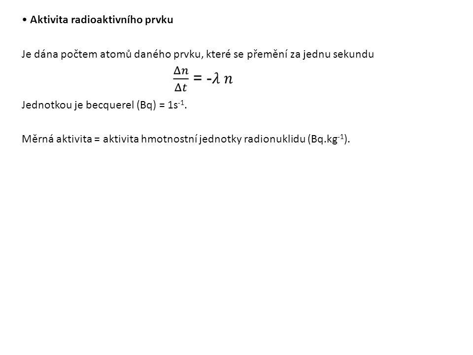 Aktivita radioaktivního prvku Je dána počtem atomů daného prvku, které se přemění za jednu sekundu Jednotkou je becquerel (Bq) = 1s -1.