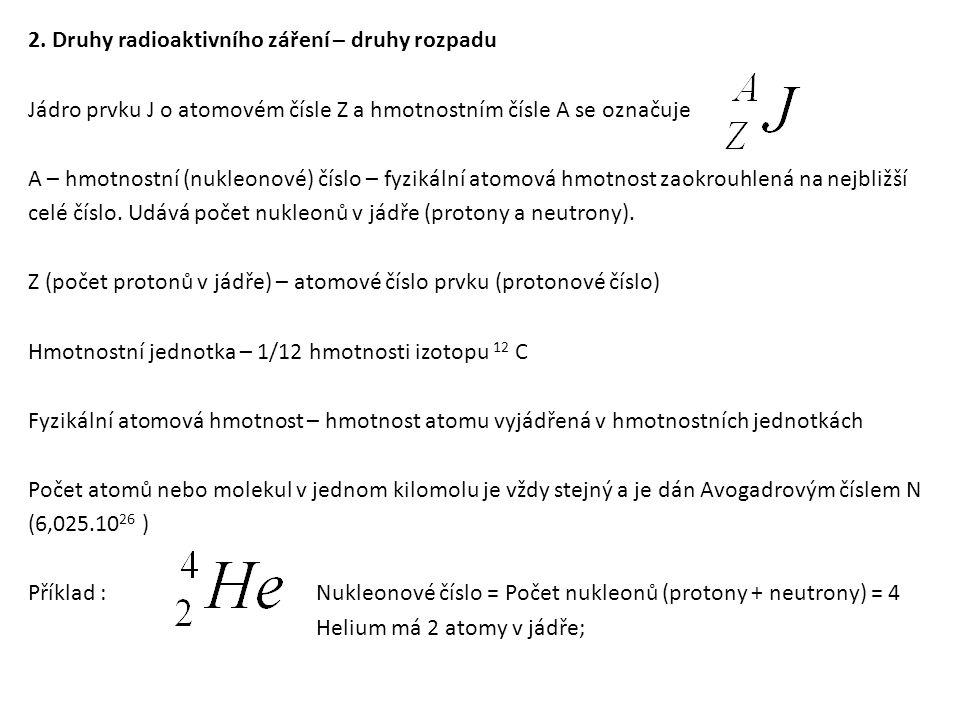 Záření α – emise částic α (- helion) Částice vyletují z jádra rychlostí ≈ 1/10 c ; dochází ke změně hmotnostního i atomového číslo => vznikne nový prvek Příklad α rozpadu: Ra – Radium; Rn – Radon; He - Helium Záření β – tvořeno elektrony nebo pozitrony dosahují 99% c Při β přeměnách jádro uvolňuje jeden elektron (záporný elementární náboj).