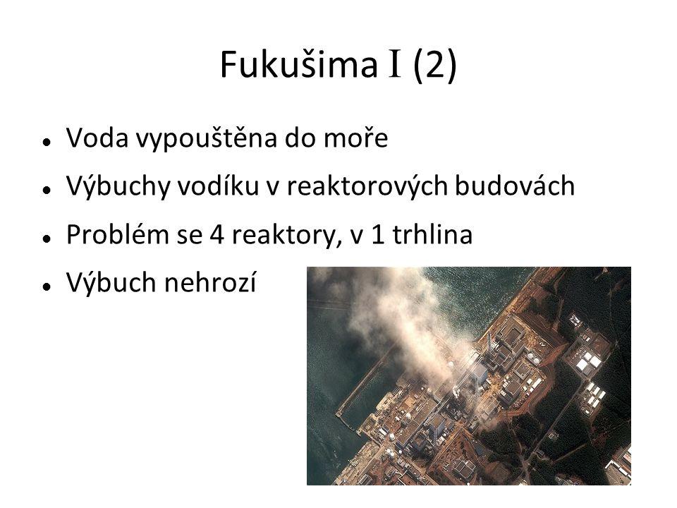 Fukušima I (2) Voda vypouštěna do moře Výbuchy vodíku v reaktorových budovách Problém se 4 reaktory, v 1 trhlina Výbuch nehrozí