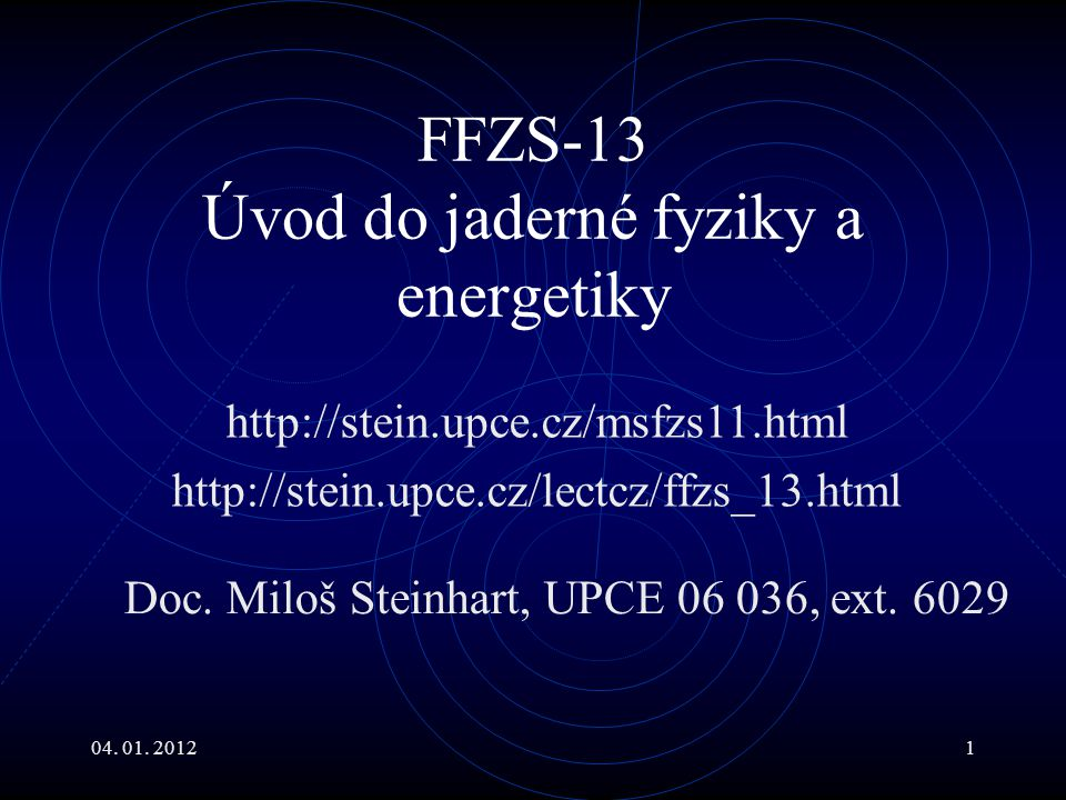 04. 01. 20121 FFZS-13 Úvod do jaderné fyziky a energetiky http://stein.upce.cz/msfzs11.html http://stein.upce.cz/lectcz/ffzs_13.html Doc. Miloš Steinh